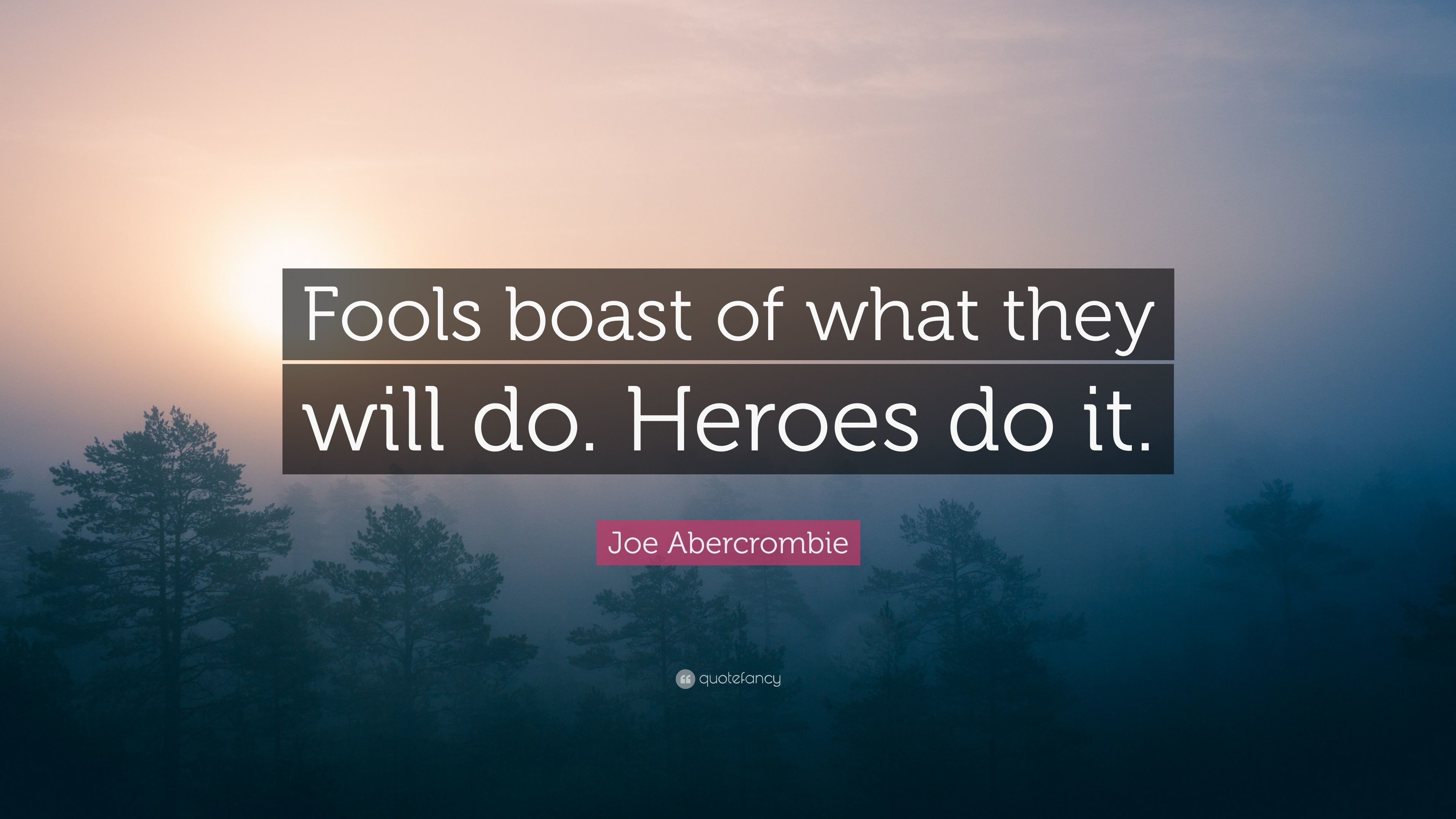 "Res: 3840x2160, Joe Abercrombie Quote: ""Fools boast of what they will do. Heroes do it"